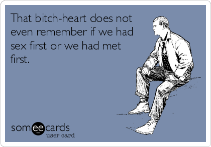 That bitch-heart does not even remember if we had sex first or we had met first.