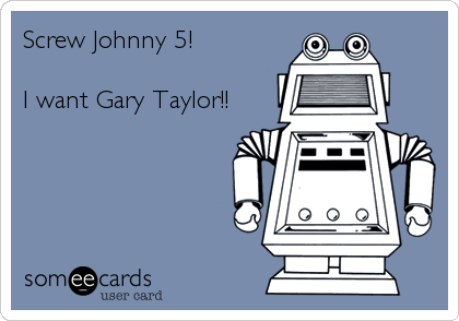 Screw Johnny 5!   I want Gary Taylor!!