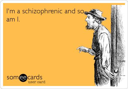 I'm a schizophrenic and so am I.
