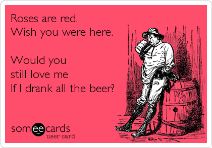 Roses are red. Wish you were here.  Would you still love me If I drank all the beer?