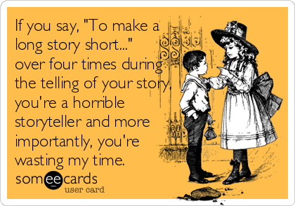 "If you say, ""To make a long story short..."" over four times during the telling of your story, you're a horrible storyteller and more importantly, you're wasting my time."