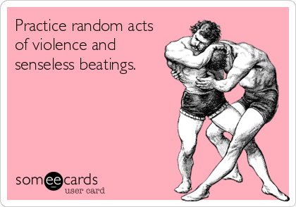 Practice random acts of violence and senseless beatings.