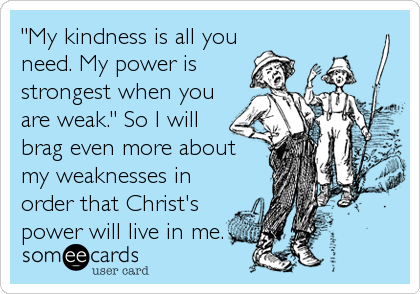 """""""My kindness is all you need. My power is strongest when you are weak."""" So I will brag even more about my weaknesses in order that Christ's power will live in me."""