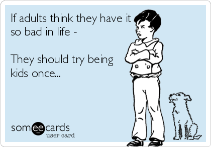 If adults think they have it so bad in life -  They should try being kids once...