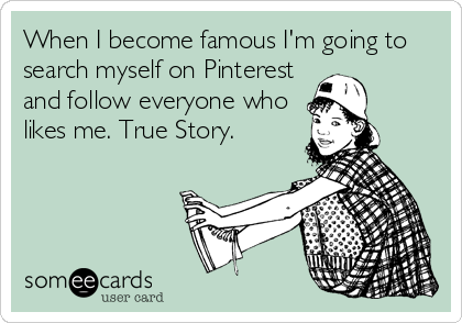 When I become famous I'm going to search myself on Pinterest and follow everyone who likes me. True Story.