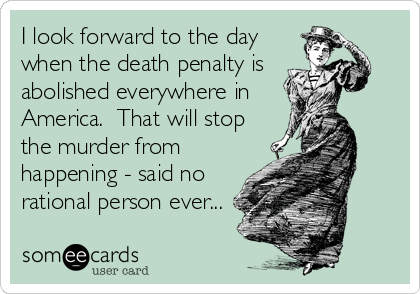 I look forward to the day when the death penalty is abolished everywhere in America.  That will stop the murder from happening - said no rational person ever...