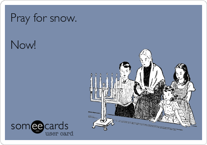 Pray for snow.   Now!