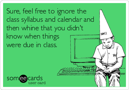 Sure, feel free to ignore the class syllabus and calendar and then whine that you didn't know when things were due in class.