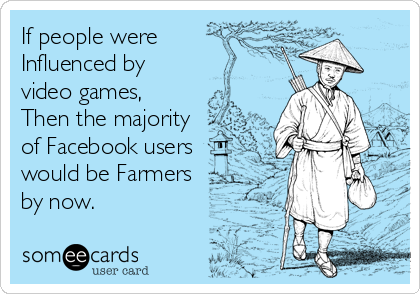 If people were Influenced by video games,  Then the majority of Facebook users would be Farmers by now.
