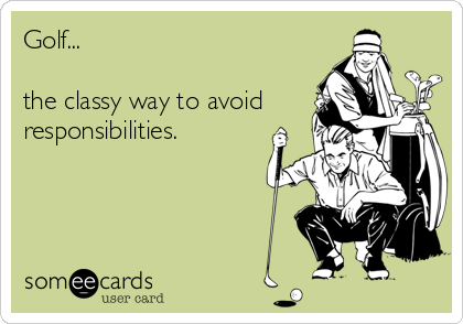 Golf...   the classy way to avoid responsibilities.