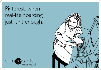Pinterest, when real-life hoarding just isn't enough.