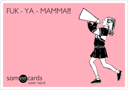 FUK - YA - MAMMA!!!