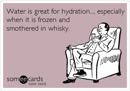Water is great for hydration..., especially when it is frozen and smothered in whisky.