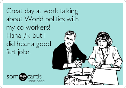 Great day at work talking about World politics with my co-workers! Haha j/k, but I did hear a good fart joke.