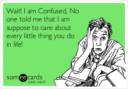 Wait! I am Confused, No one told me that I am suppose to care about every little thing you do in life!