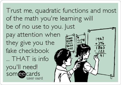 Trust me, quadratic functions and most of the math you're learning will be of no use to you. Just pay attention when  they give you the fake c