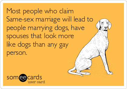 Most people who claim Same-sex marriage will lead to people marrying dogs, have spouses that look more like dogs than any gay person.