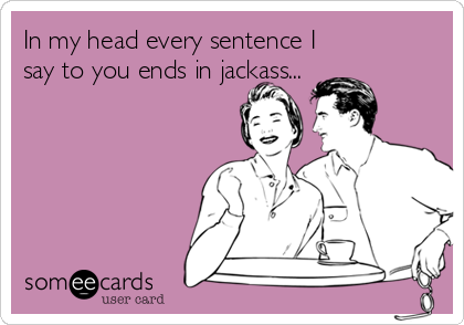 In my head every sentence I say to you ends in jackass...