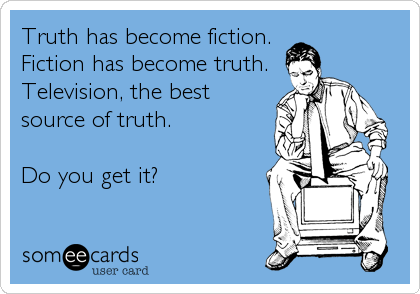 Truth has become fiction.  Fiction has become truth. Television, the best source of truth.  Do you get it?