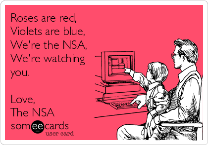 Roses are red, Violets are blue, We're the NSA, We're watching you.  Love, The NSA