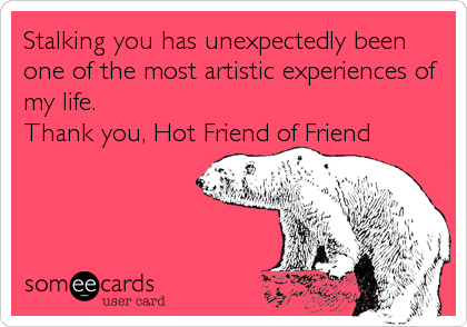 Stalking you has unexpectedly been one of the most artistic experiences of my life. Thank you, Hot Friend of Friend