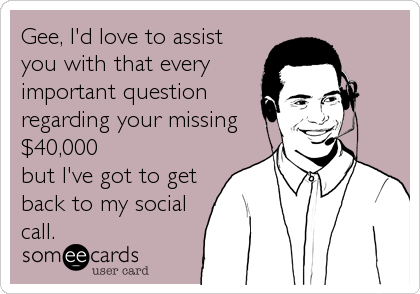 Gee, I'd love to assist you with that every  important question regarding your missing $40,000 but I've got to get back to my social call.