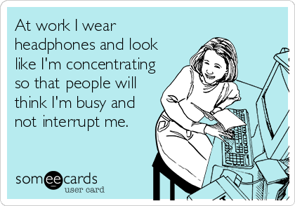 At work I wear headphones and look like I'm concentrating so that people will think I'm busy and not interrupt me.