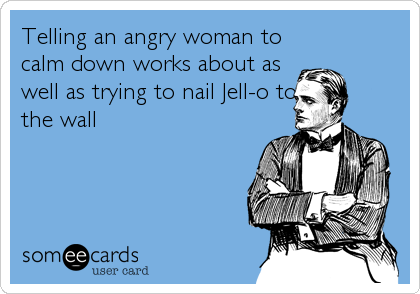 Telling an angry woman to calm down works about as well as trying to nail Jell-o to the wall