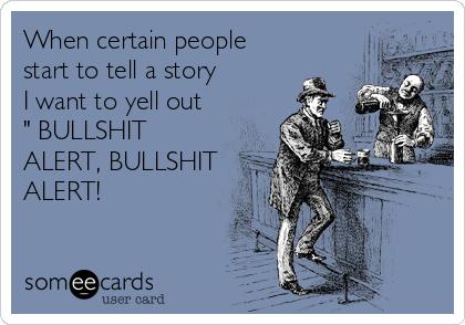 """When certain people start to tell a story I want to yell out  """" BULLSHIT ALERT, BULLSHIT ALERT!"""