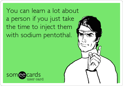 You can learn a lot about a person if you just take the time to inject them with sodium pentothal.