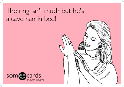 The ring isn't much but he's a caveman in bed!