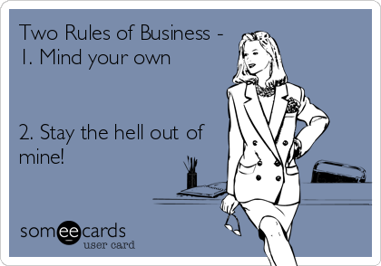 Two Rules of Business - 1. Mind your own   2. Stay the hell out of mine!