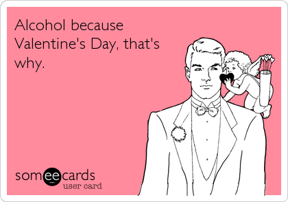 Alcohol because Valentine's Day, that's why.