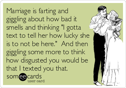 """Marriage is farting and giggling about how bad it smells and thinking """"I gotta text to tell her how lucky she is to not be here.""""  And then giggling some more to think how disgusted you would be that I texted you that."""