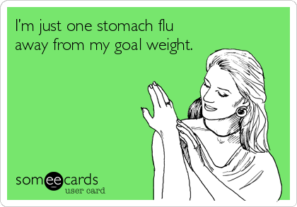 I'm just one stomach flu away from my goal weight.