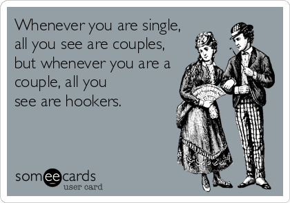Whenever you are single, all you see are couples, but whenever you are a couple, all you see are hookers.