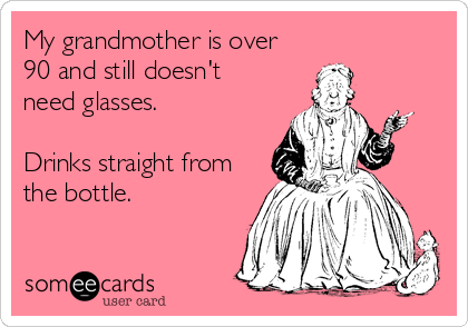 My grandmother is over  90 and still doesn't  need glasses.  Drinks straight from the bottle.