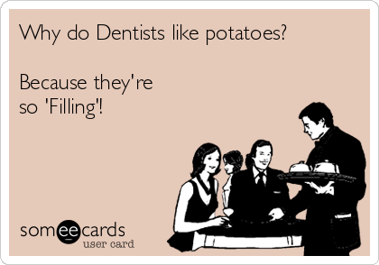 Why do Dentists like potatoes?  Because they're  so 'Filling'!