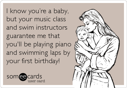 I know you're a baby, but your music class and swim instructors guarantee me that you'll be playing piano and swimming laps by your%2