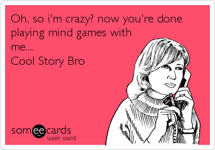Oh, so i'm crazy? now you're done playing mind games with me.... Cool Story Bro