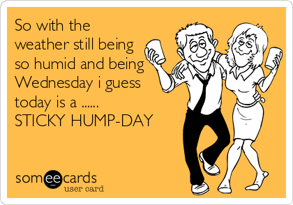 So with the weather still being so humid and being Wednesday i guess today is a ...... STICKY HUMP-DAY
