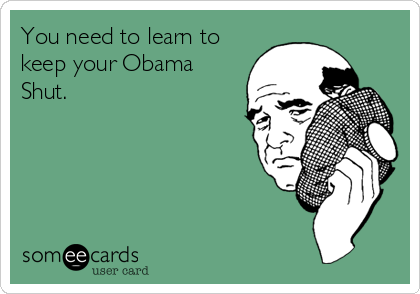 You need to learn to keep your Obama Shut.