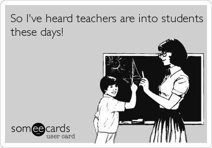 So I've heard teachers are into students these days!