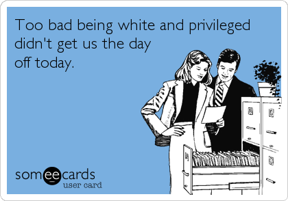 Too bad being white and privileged didn't get us the day  off today.