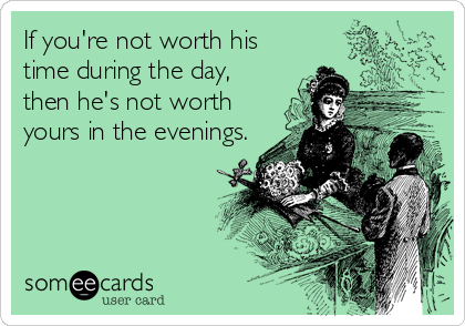 If Youre Not Worth His Time During The Day Then Hes Not Worth
