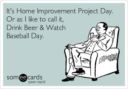 It's Home Improvement Project Day. Or as I like to call it, Drink Beer & Watch Baseball Day.
