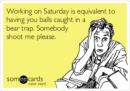 Working on Saturday is equivalent to having you balls caught in a bear trap. Somebody shoot me please.