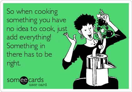 So when cooking something you have no idea to cook, just add everything! Something in there has to be right.