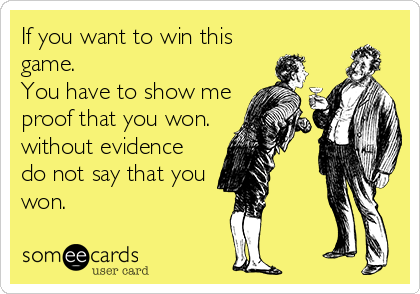 If you want to win this game. You have to show me proof that you won. without evidence do not say that you won.