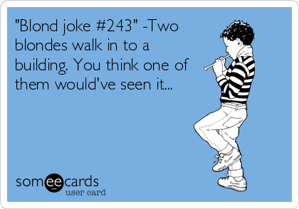 """Blond joke #243"" -Two blondes walk in to a building. You think one of them would've seen it..."